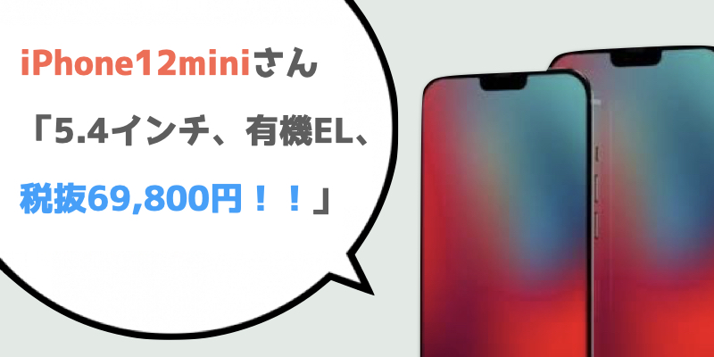 iPhone12miniさん「5.4インチ、有機EL、税抜69,800円!!」