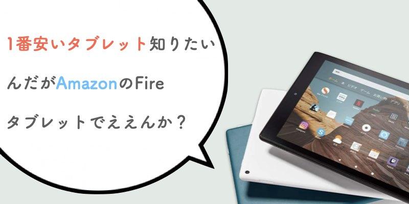 1番安いタブレット知りたいんだがAmazonのFireタブレットでええんか?